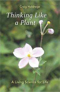 Thinking Like a Plant: A Living Science for Life by Craig Holdrege