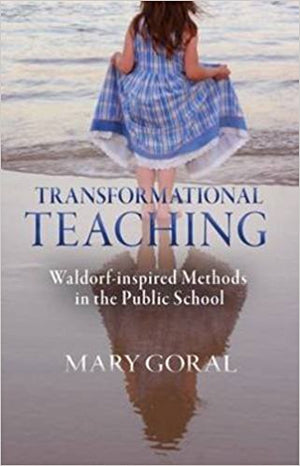 Transformational Teaching: Waldorf-inspired Methods in the Public School by Mary Goral