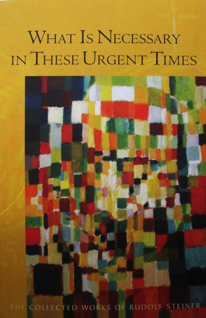 What is Necessary in These Urgent Times: The Collected Works of Rudolf Steiner