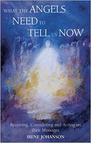 What the Angels Need to Tell Us Now: Receiving, Considering and Acting on Their Messages by Irene Johanson