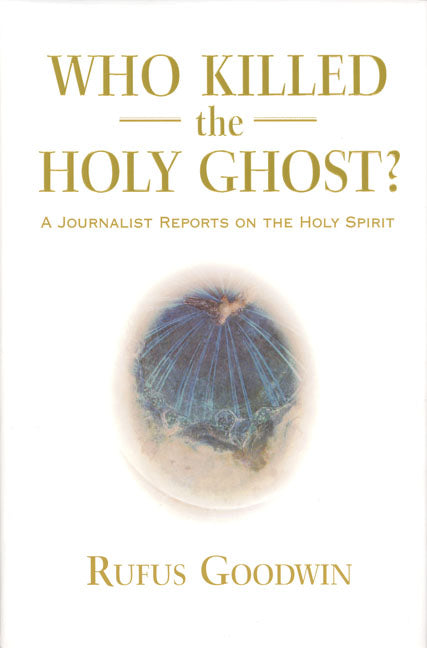 Who Killed the Holy Ghost? A Journalist Reports on the Holy Spirit by Rufus Goodwin