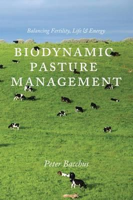 Biodynamic Pasture Management: Balancing Fertility, Life and Energy by Peter Bacchus