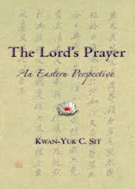 The Lord's Prayer: An Eastern Perspective by Kwan-Yuk C. Sit
