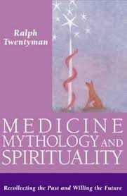 Medicine, Mythology and Spirituality: Recollecting the Past and Willing the Future by Ralph Twentyman