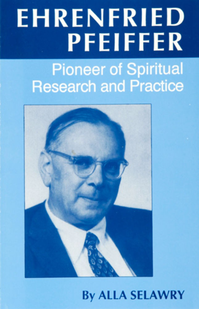 Ehrenfried Pfeiffer: Pioneer of Spiritual Research and Practice by Alla Selawry