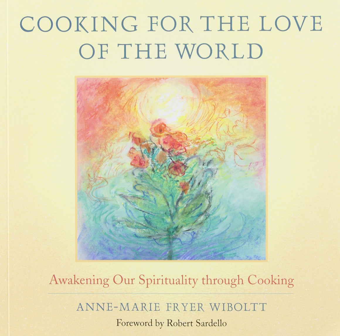 Cooking for the Love of the World: Awakening Our Spirituality through Cooking by Anne-Marie Fryer Wiboltt, Introduction by Robert Sardello