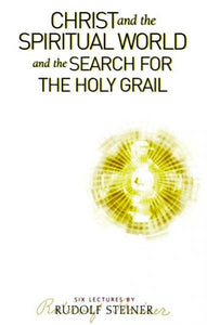 Christ and the Spiritual World and the Search for the Holy Grail: Six Lectures by Rudolf Steiner