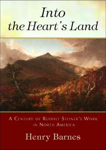 Into the Heart's Land: A Century of Rudolf Steiner's Work in North America by Henry Barnes