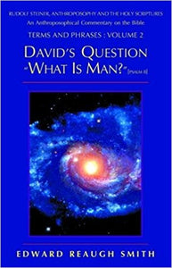 David's Question: What Is Man? (Psalm 8:4) ― Rudolf Steiner, Anthroposophy, and the Holy Scriptures: An Anthroposophical Commentary on the Bible by Edward Reaugh Smith
