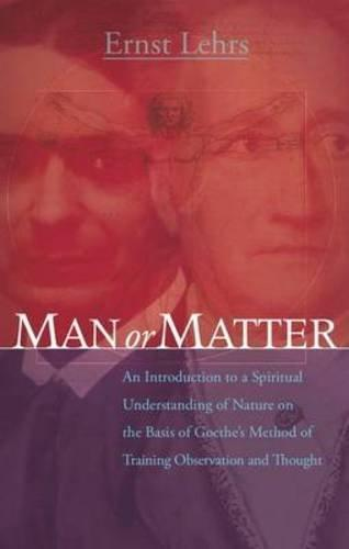 Man or Matter: An Introduction to a Spiritual Understanding of Nature on the Basis of Goethe's Method of Training Observation and Though