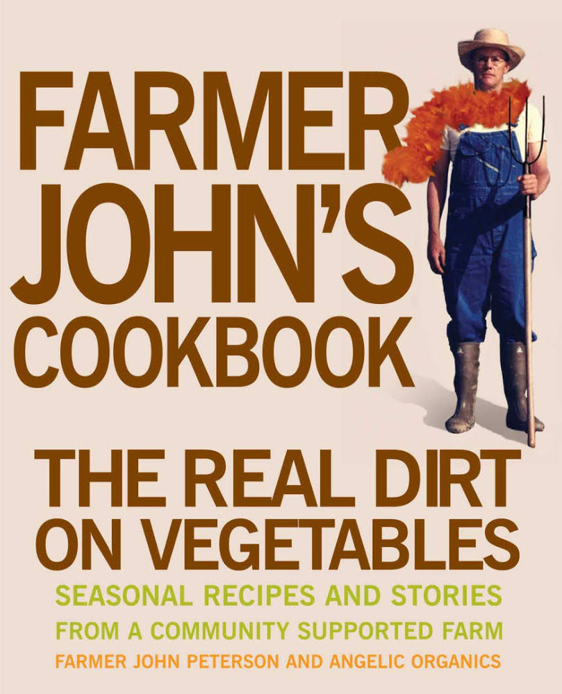 Farmer John's Cookbook: The Real Dirt on Vegetables; Seasonal Recipes and Stories from a Community Supported Farm by John Peterson and Angelic Organics