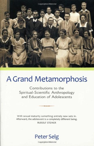 Grand Metamorphosis: Contributions to the Spiritual-Scientific Anthropology and Education of Adolescents by Peter Selg