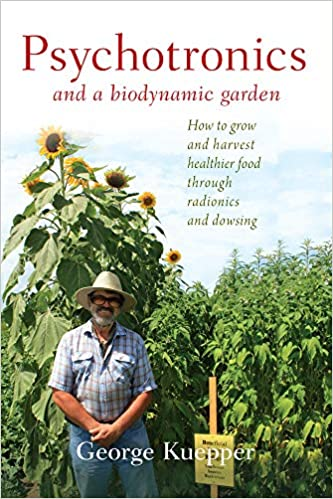 Psychotronics and a Biodynamic Garden - How to grow and harvest healthier food through radionics and dowsing by George Kuepper