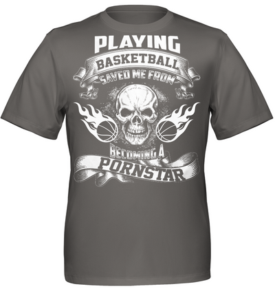 Playing basketball saved me from becoming a pornstar t shirt