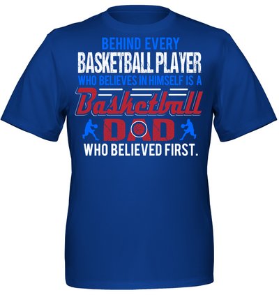 Behind every basketball player who believes in himself is a basketball dad who believed first T shirt
