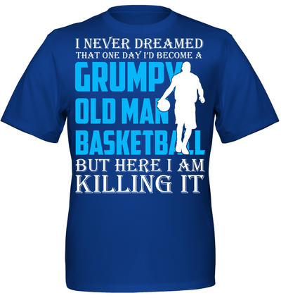 I never dreamed that one day I'd become a grumpy old man basketball But here I am killing