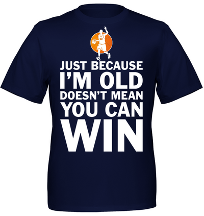 Just Because I'm Old Doesn't Mean You can Win Basketball T shirt Hoodies