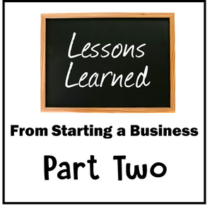 Lessons Learned From Starting A Business:  Part Two