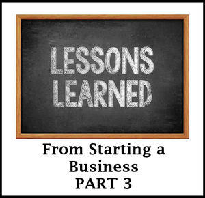 Lessons Learned from Starting a Business Part 3