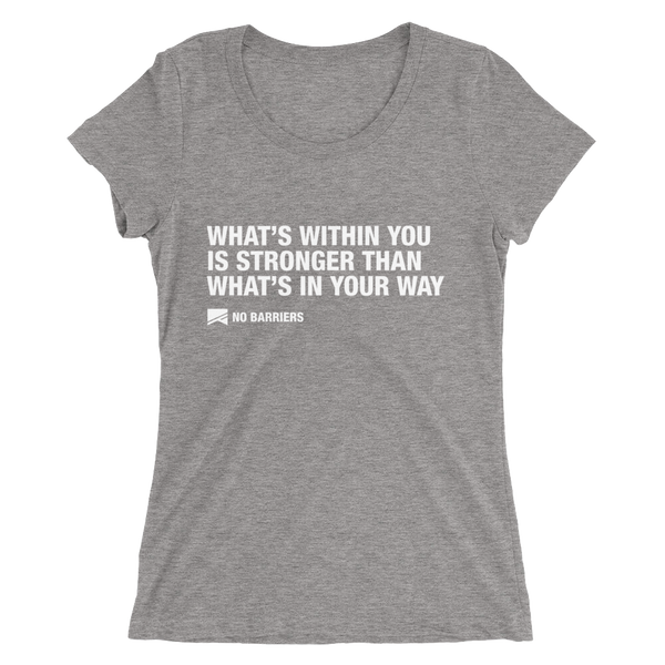 """What's Within You..."" Ladies' Short Sleeve T-Shirt - 10 Colors! - No Barriers Apparel - Grey Triblend / S"