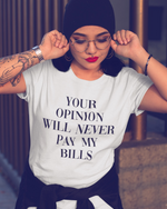 Your Opinion Will Never Pay My Bills T-Shirt - White