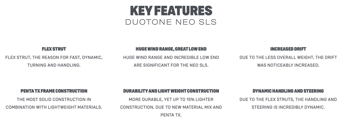 Key features of new Duotone Neo SLS. Flex strut, Huge wind range and great low end, increased drift,penta TX frame construction. Durability and light weight construction, dynamic handling and steering.