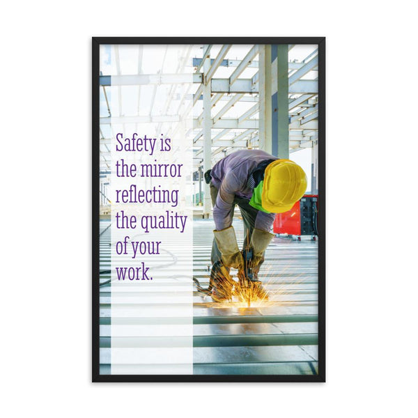 A workplace safety poster showing a construction worker wearing all of the proper PPE and bending over to work on a huge sheet of metal with sparks flying everywhere with the slogan safety is the mirror reflecting the quality of your work.