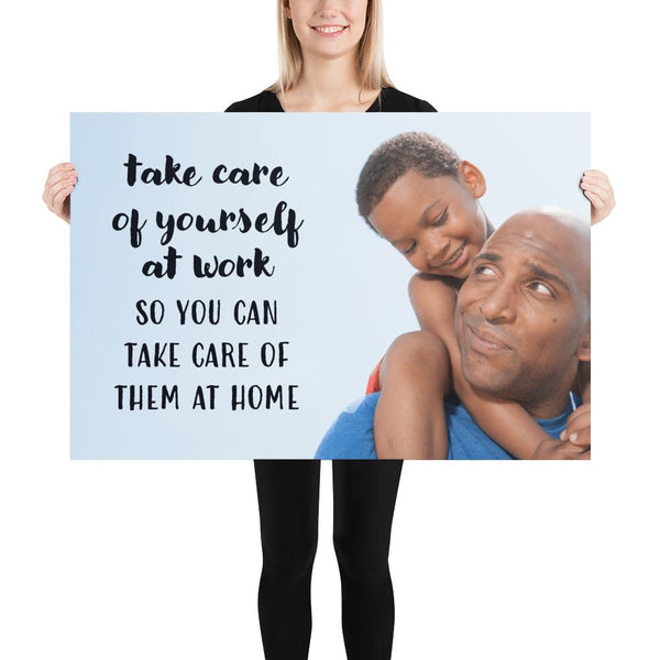 A safety poster showing a young boy sitting on his father's shoulders while they smile at each other with the slogan take care of yourself at work so you can take care of them at home.