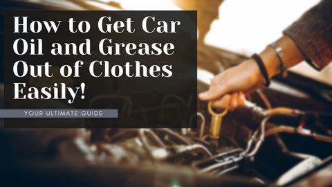 How to get Car Oil and Grease out of Clothes Easily