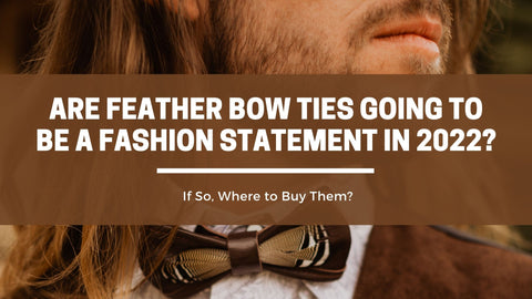 Are Feather Bow Ties Going to be a Fashion Statement in 2022? If So, Where to Buy Them?