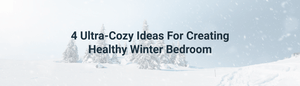 4 Ultra-Cozy Ideas For Creating Healthy Winter Bedroom