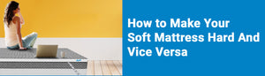 How to Make Your Soft Mattress Hard And Vice Versa