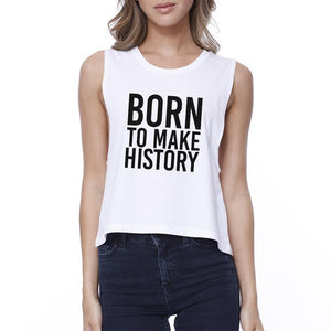 Born To Make History Womens White Sleeveless Crop Tee Inspiration - Bathing Suit Hub