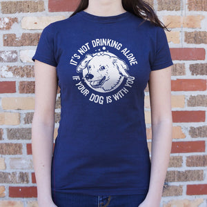 It's Not Drinking Alone If Your Dog Is With You T-Shirt (Ladies)