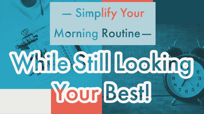 Simplifying Your Morning Routine While Still Looking Your Best