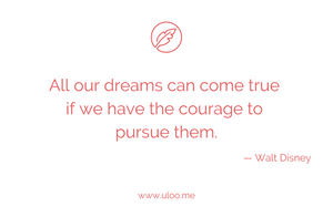 """All our dreams can come true if we have the courage to pursue them"" — Walt Disney"