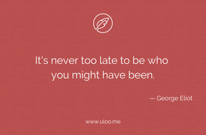 """It's never too late to be who you might have been"""