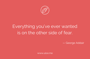 """Everything you've ever wanted is on the other side of fear"" — George Addair"