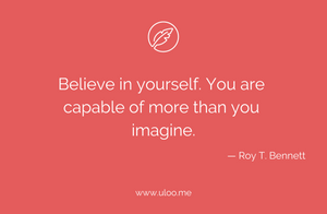 """Believe in yourself. You are capable of more than you imagine"""