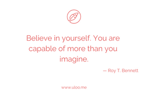 """Believe in yourself. You are capable of more than you imagine"" — Roy T. Bennett"