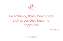 "Load image into Gallery viewer, ""Be so happy that when others look at you they become happy too"" — Unknown"