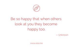 """Be so happy that when others look at you they become happy too"" — Unknown"