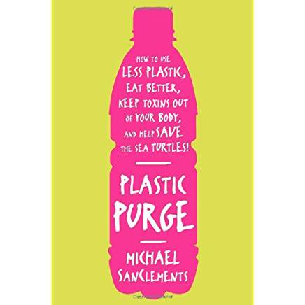 Plastic Purge: How to Use Less Plastic, Eat Better, Keep Toxins Out of Your Body, and Help Save the Sea Turtles!