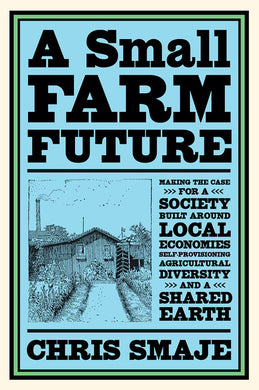 A Small Farm Future: Making the Case for a Society Built Around Local Economies, Self-Provisioning, Agricultural Diversity, and a Shared Earth