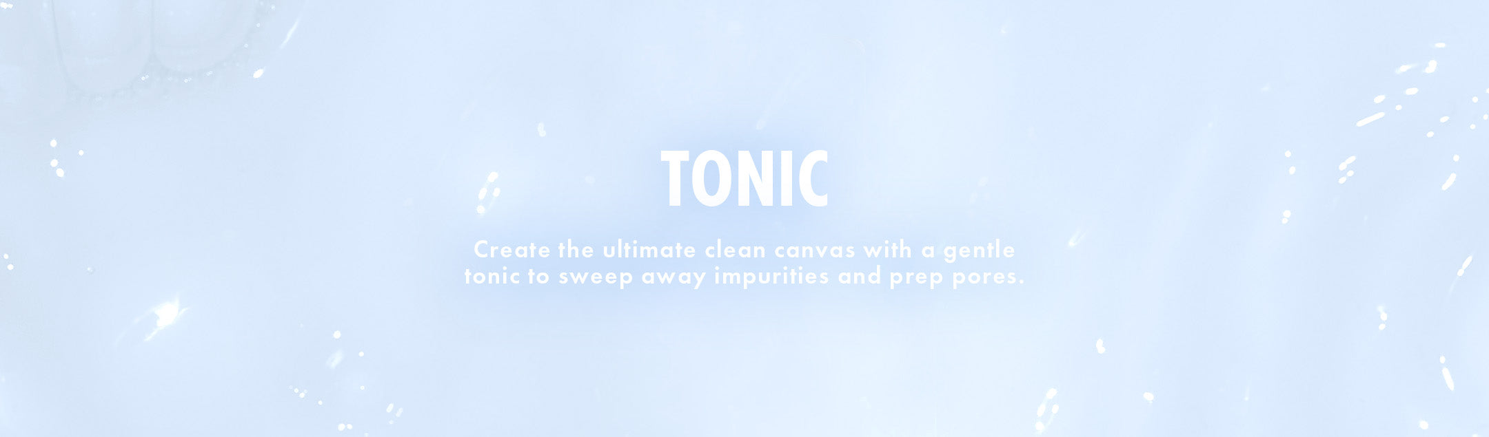 Tonic: Create the ultimate clean canvas with a gentle tonic to sweep away impurities and prep pores.