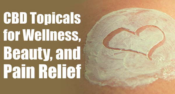 CBD Topicals; for Wellness, Beauty, and Pain Relief