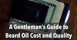 A Gentleman's Guide to Beard Oil Cost and Quality