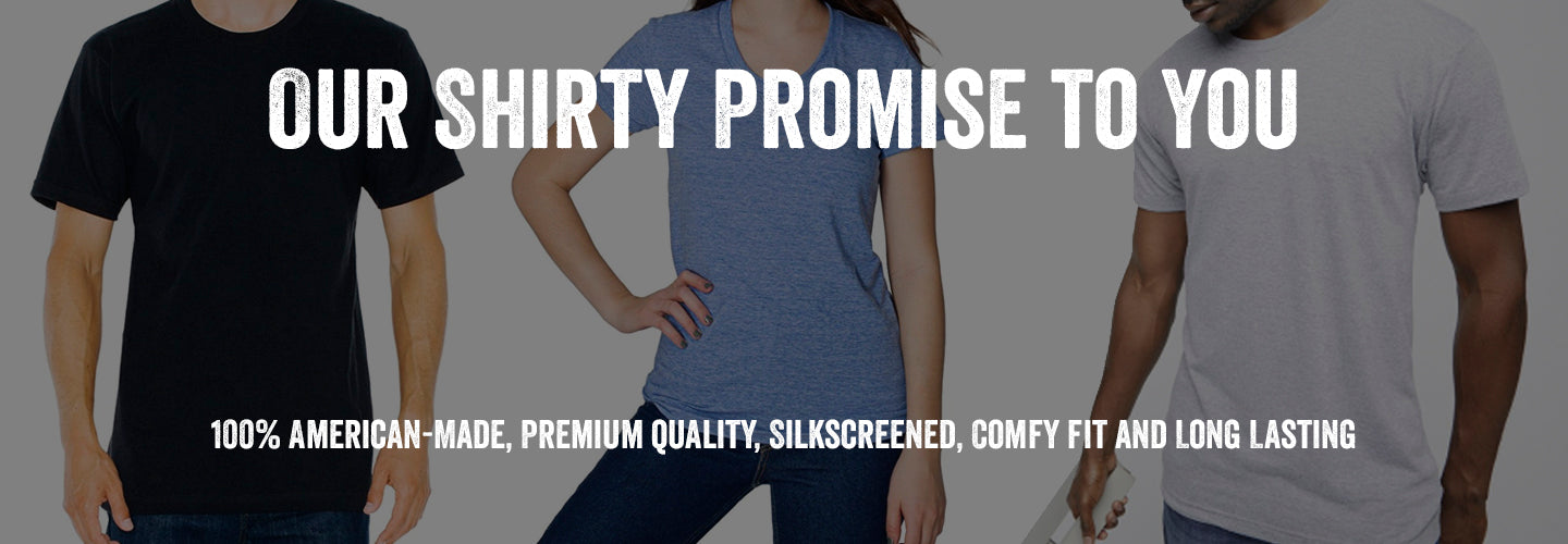 our shirty promise to you 100% american made premium quality silkscreened comfy fit and long lasting