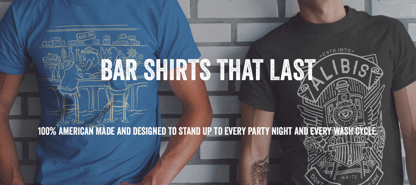 bar shirts that last 100% american made and designed to stand up to every party night and every wash cycle