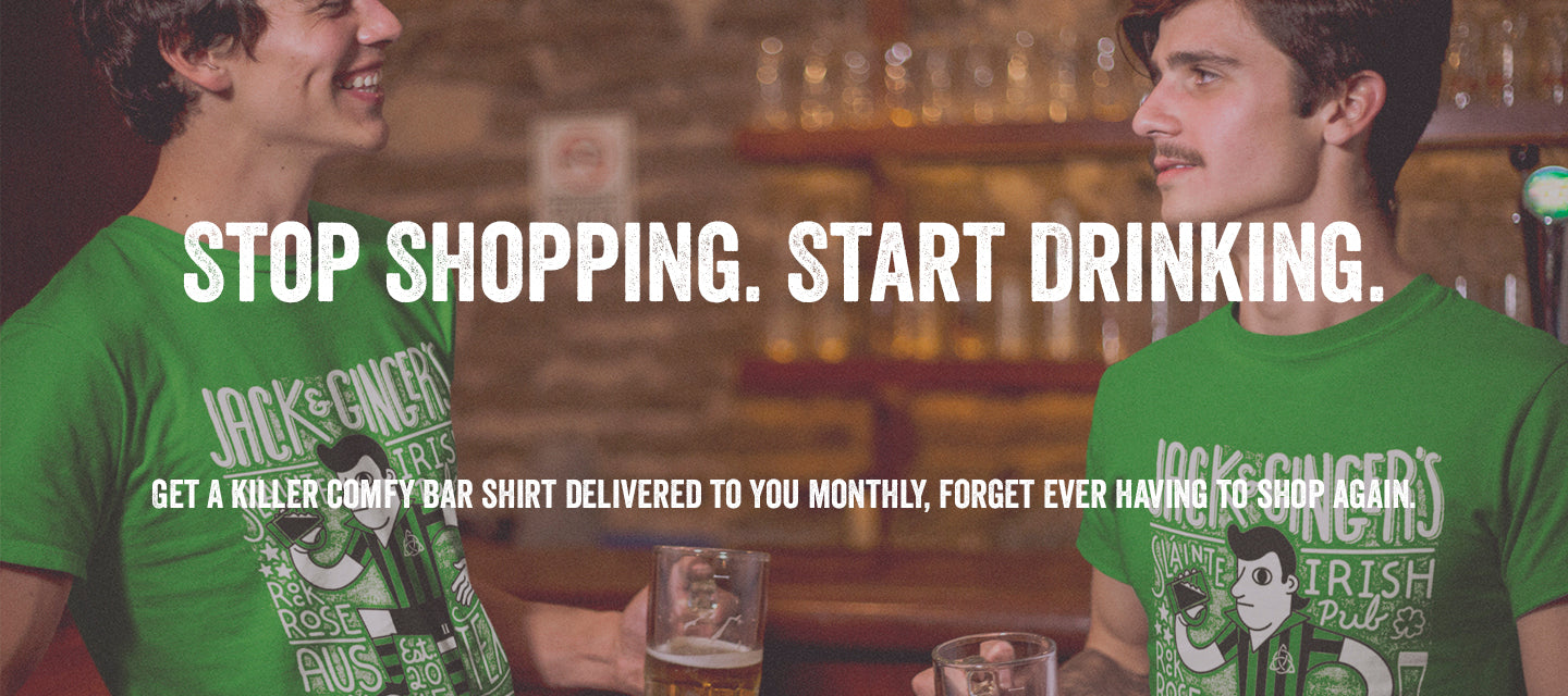 stop shopping start drinking get a killer comfy bar shirt delivered to you month forget ever having to shop again